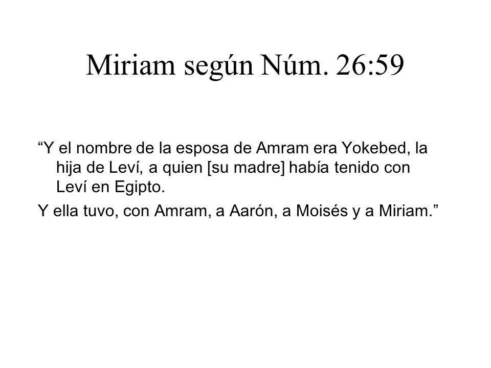 Miriam según Núm. 26:59 Y el nombre de la esposa de Amram era Yokebed, la hija de Leví, a quien [su madre] había tenido con Leví en Egipto.